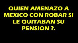 QUIEN AMENAZO A MEXICO, CON ROBAR SI LE QUITABAN SU PENSION .