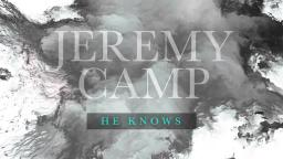 jeremy camp. he knows