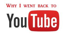 Why I went back to YouTube
