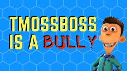 TMossBoss IS A BULLY (therefor I must bully him)