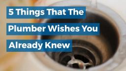5 Things That The Plumber Wishes You Already Knew