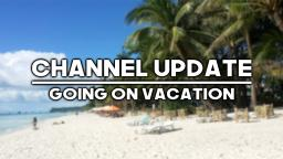 Channel Update: Going On Vacation For A While