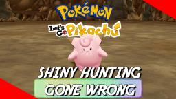 WHEN SHINY HUNTING A CLEFAIRY GOES WRONG - Pokemon: Let's Go Pikachu