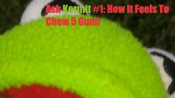 Ask Kermit #1: How It Feels To Chew 5 Gum!