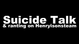 Suicide Talk (And a rant on Henry.)
