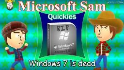 Windows 7 is dead || Microsoft Sam Quickies