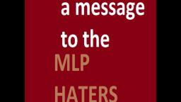 MY MESSAGE TO THE MLP HATERS >:(