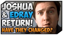 Edray1416 & JoshTheJosher Return!  Have They Changed?