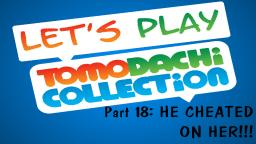 Lets play Tomodachi Collection #18: HE CHEATED ON HER!!!