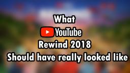 What YouTube Rewind 2018 Should of Looked like..