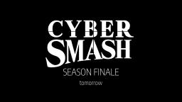 Cyber Smash Season Finale - Tomorrow