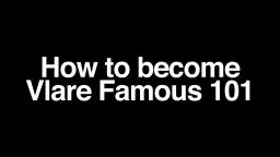 How to become Vlare Famous 101!