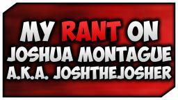 The Joshua Montague Rant!