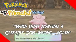 WHEN SHINY HUNTING A CLEFAIRY GOES WRONG...AGAIN - Pokemon: Lets Go Pikachu
