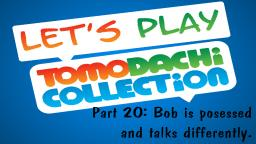 Lets play Tomodachi Collection #20: Bob is possessed and talks differently.