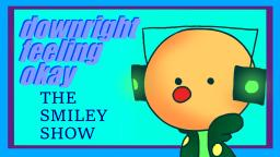 The Smiley Show 2.0 - downright feeling okay (OLD)
