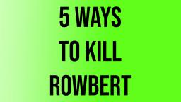 5 ways to kill Rowbert