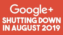 Google+ to SHUT DOWN In August of 2019