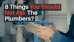 8 Things You Should Not Ask The Plumbers?